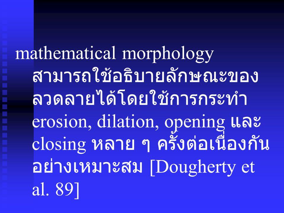 mathematical morphology สามารถใช้อธิบายลักษณะของลวดลายได้โดยใช้การกระทำ erosion, dilation, opening และ closing หลาย ๆ ครั้งต่อเนื่องกันอย่างเหมาะสม [Dougherty et al.